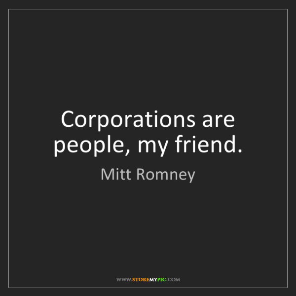 Mitt Romney: Corporations are people, my friend.
