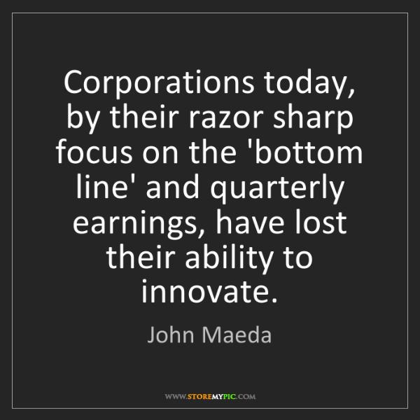 John Maeda: Corporations today, by their razor sharp focus on the...