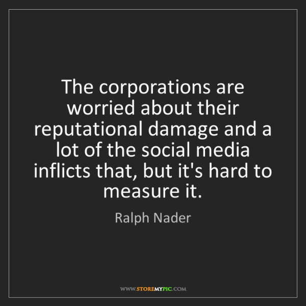 Ralph Nader: The corporations are worried about their reputational...