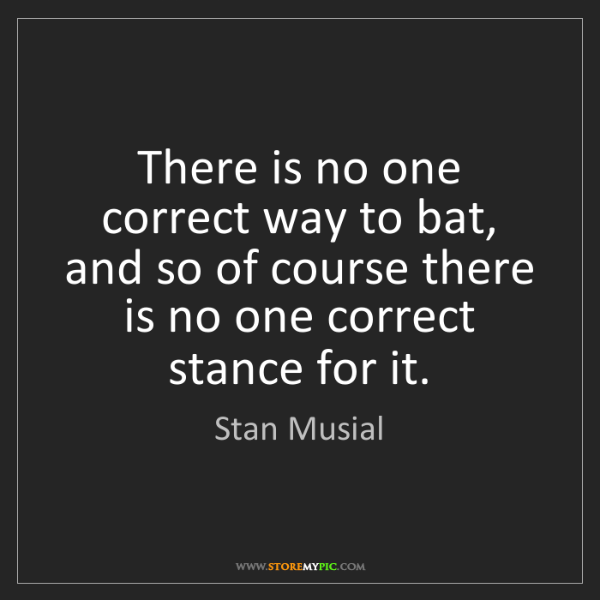 Stan Musial: There is no one correct way to bat, and so of course...