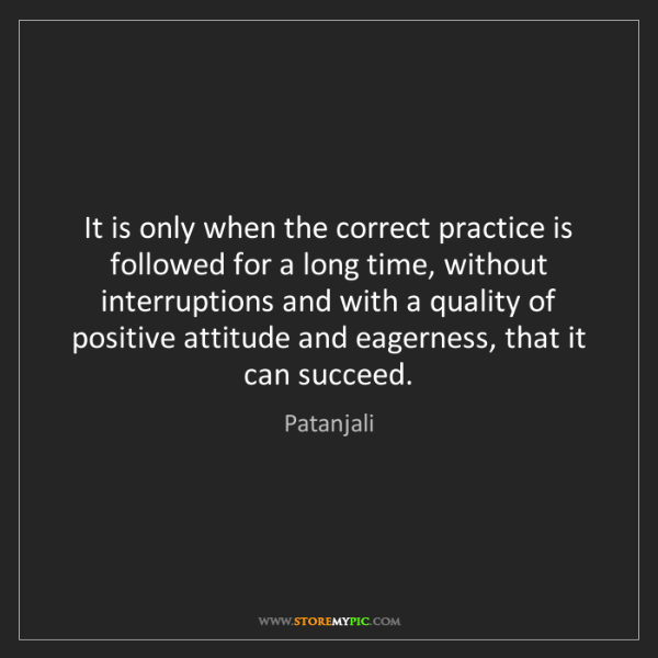 Patanjali: It is only when the correct practice is followed for...