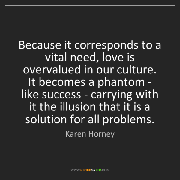 Karen Horney: Because it corresponds to a vital need, love is overvalued...