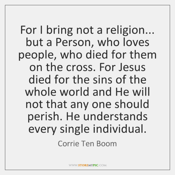 For I bring not a religion... but a Person, who loves people, ...
