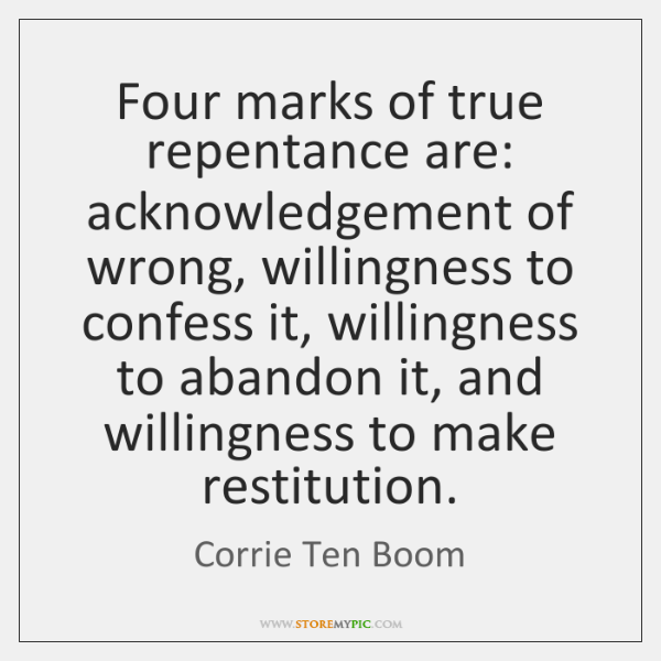 Four marks of true repentance are: acknowledgement of wrong, willingness to confess ...
