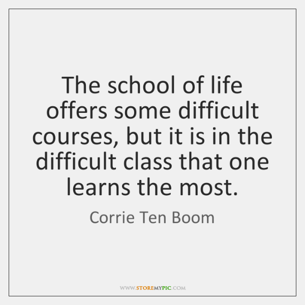 The school of life offers some difficult courses, but it is in ...