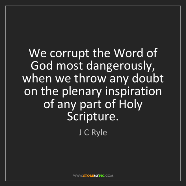 J C Ryle: We corrupt the Word of God most dangerously, when we...