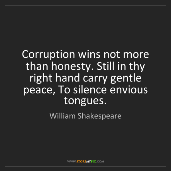 William Shakespeare: Corruption wins not more than honesty. Still in thy right...