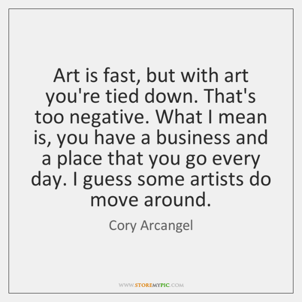 Art is fast, but with art you're tied down. That's too negative. ...