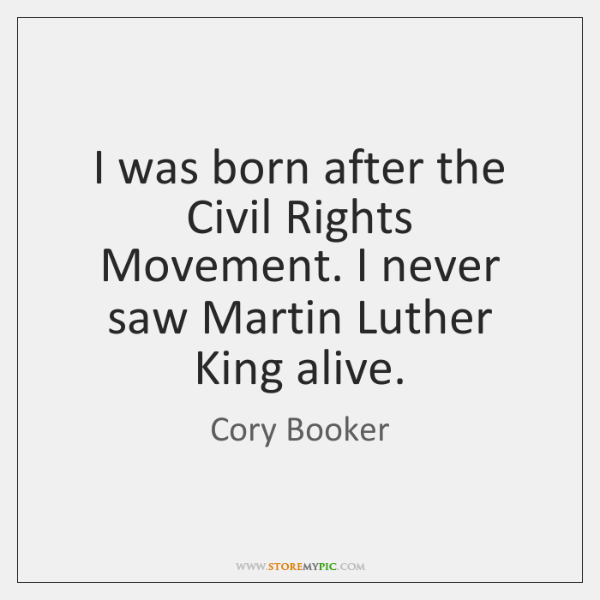 I was born after the Civil Rights Movement. I never saw Martin ...