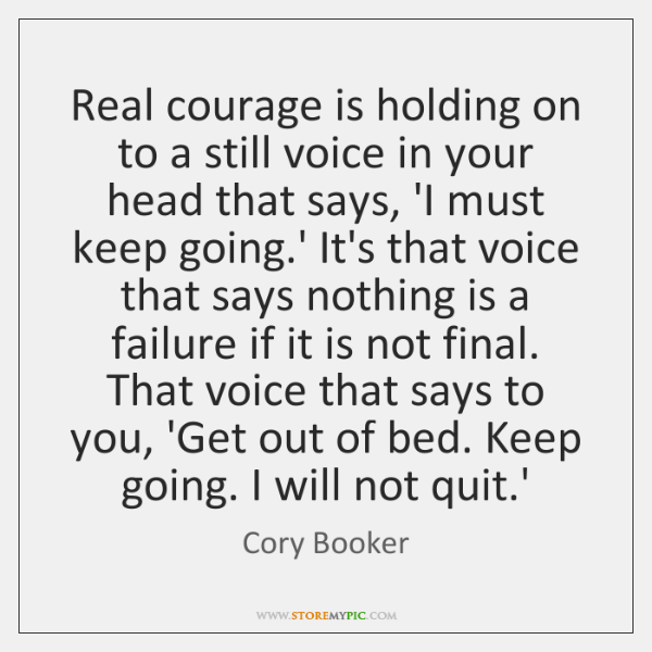 Real courage is holding on to a still voice in your head ...