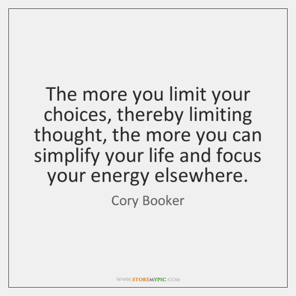 The more you limit your choices, thereby limiting thought, the more you ...