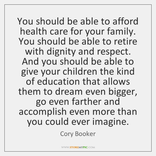 You should be able to afford health care for your family. You ...