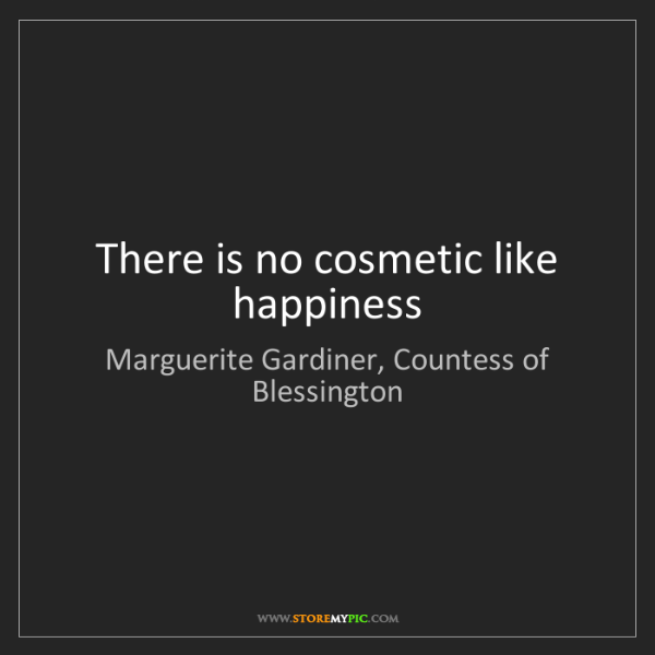Marguerite Gardiner, Countess of Blessington: There is no cosmetic like happiness