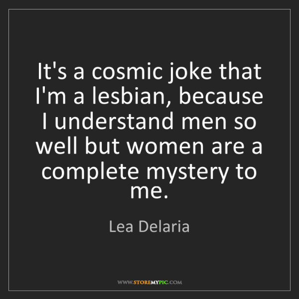 Lea Delaria: It's a cosmic joke that I'm a lesbian, because I understand...