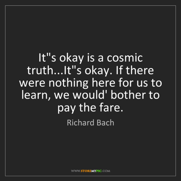 Richard Bach: It's okay is a cosmic truth...It's okay. If there were...