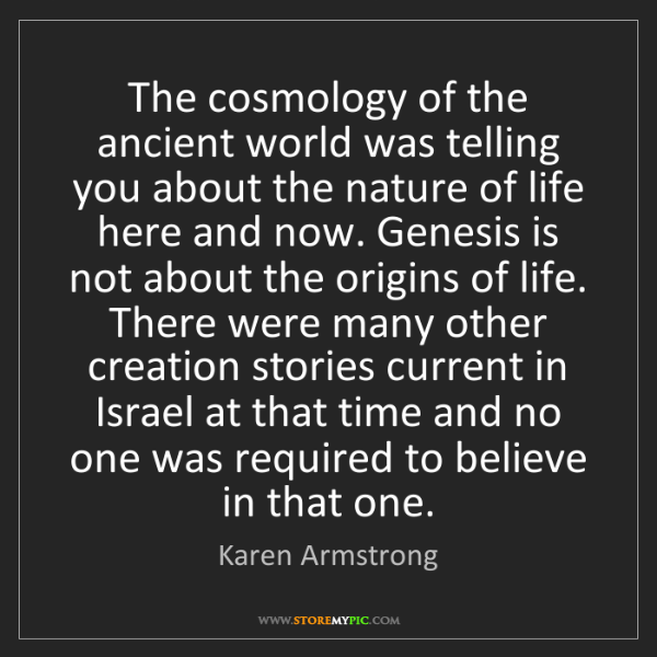 Karen Armstrong: The cosmology of the ancient world was telling you about...