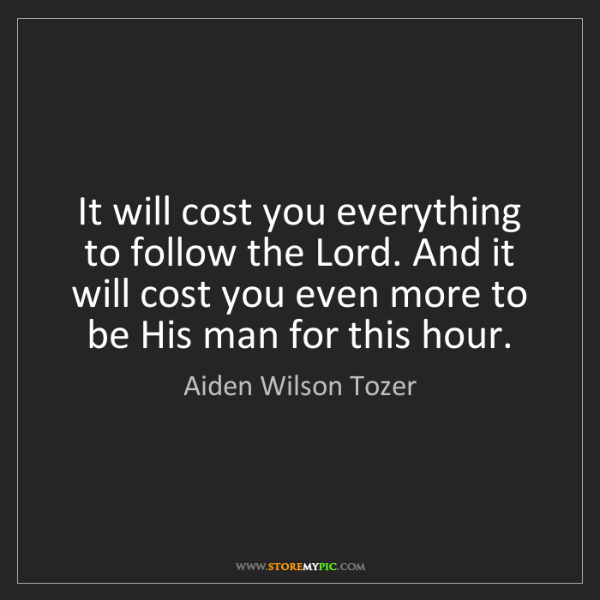 Aiden Wilson Tozer: It will cost you everything to follow the Lord. And it...