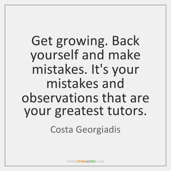 Get growing. Back yourself and make mistakes. It's your mistakes and observations ...