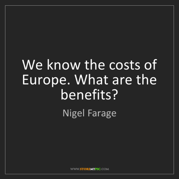 Nigel Farage: We know the costs of Europe. What are the benefits?