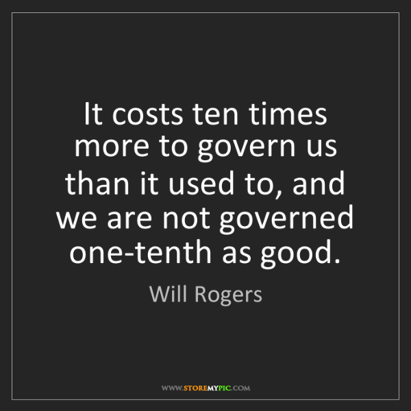 Will Rogers: It costs ten times more to govern us than it used to,...