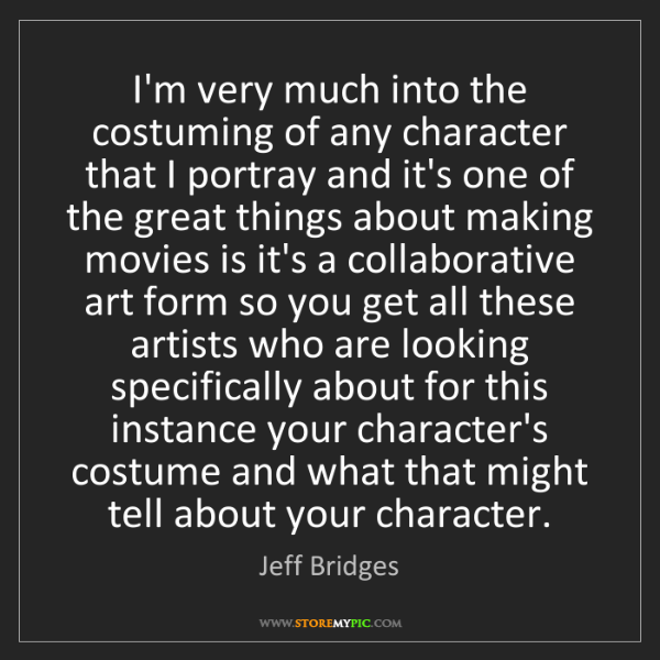 Jeff Bridges: I'm very much into the costuming of any character that...
