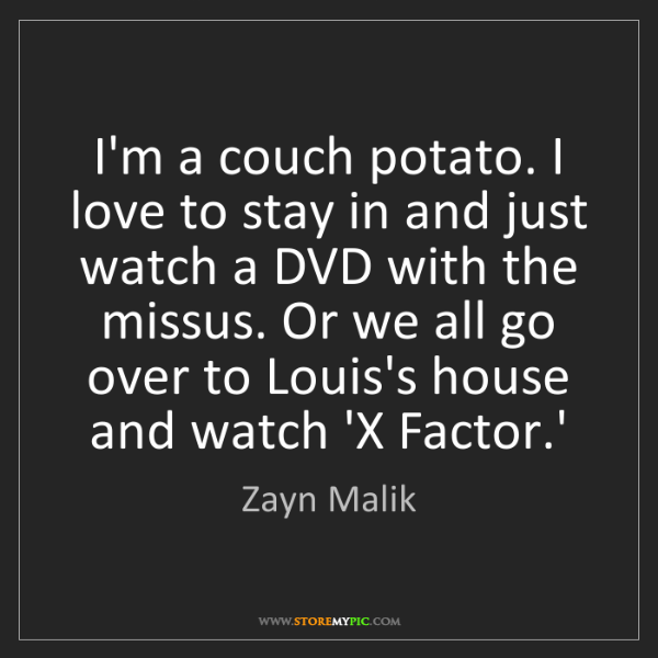 Zayn Malik: I'm a couch potato. I love to stay in and just watch...