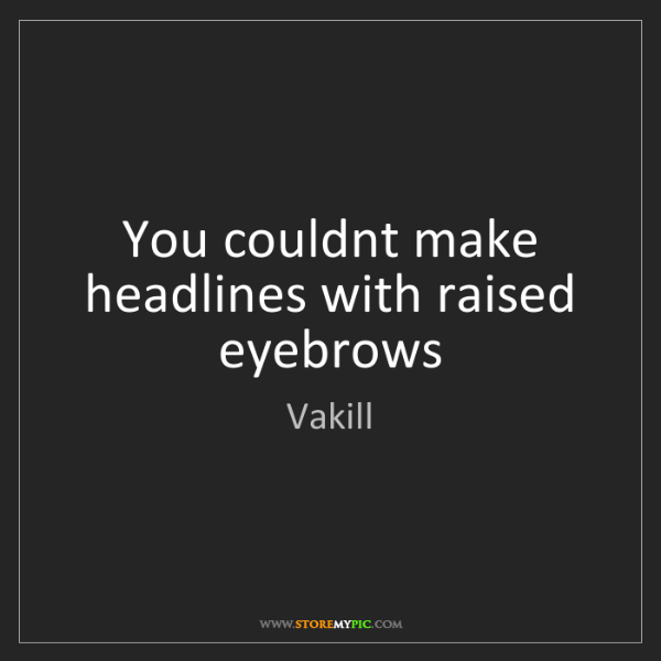 Vakill: You couldnt make headlines with raised eyebrows