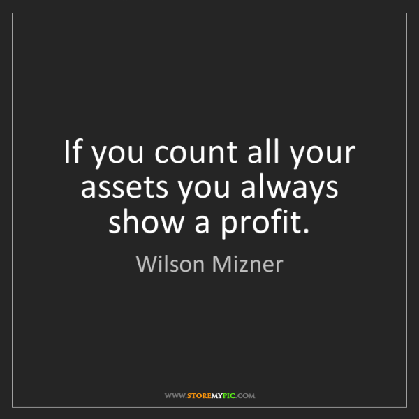Wilson Mizner: If you count all your assets you always show a profit.