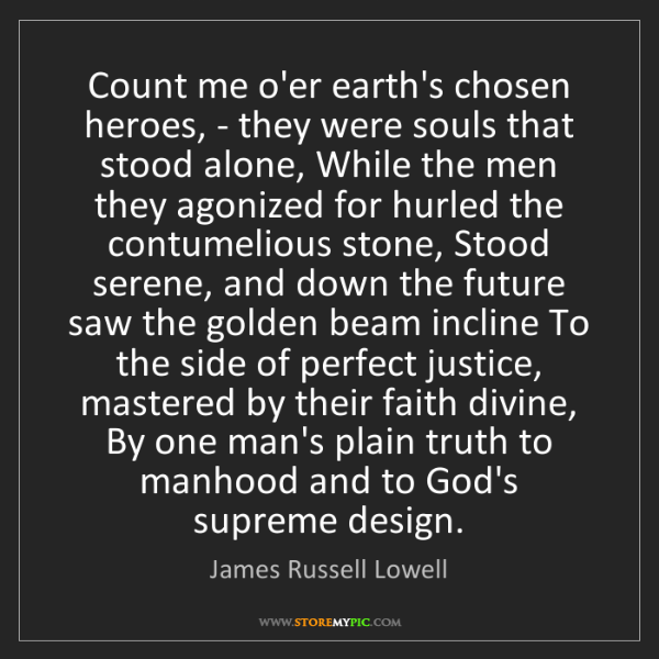 James Russell Lowell: Count me o'er earth's chosen heroes, - they were souls...