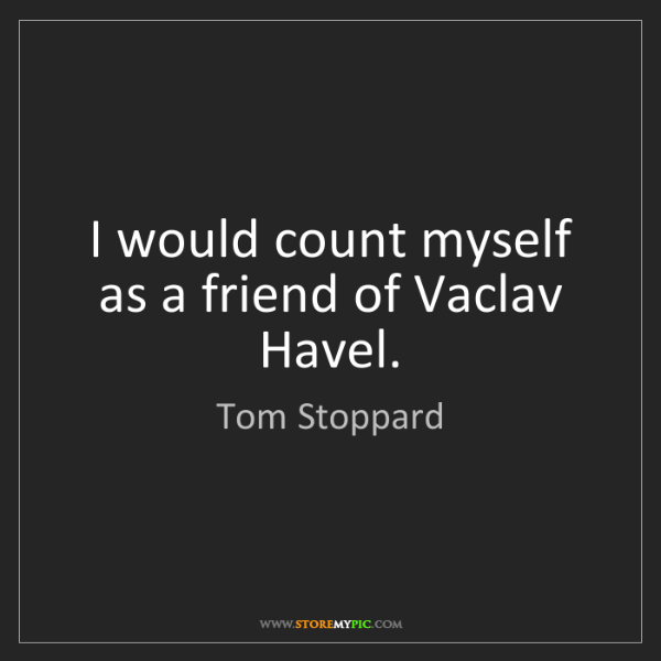 Tom Stoppard: I would count myself as a friend of Vaclav Havel.