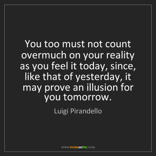 Luigi Pirandello: You too must not count overmuch on your reality as you...