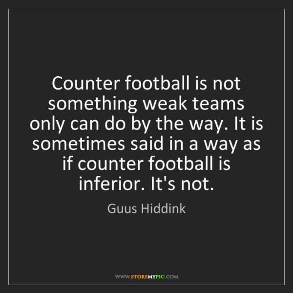 Guus Hiddink: Counter football is not something weak teams only can...