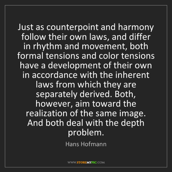 Hans Hofmann: Just as counterpoint and harmony follow their own laws,...