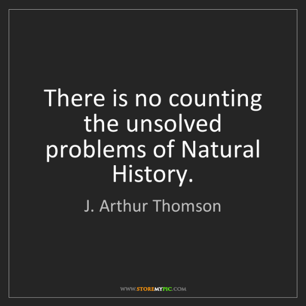 J. Arthur Thomson: There is no counting the unsolved problems of Natural...
