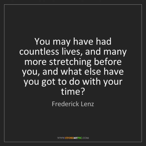 Frederick Lenz: You may have had countless lives, and many more stretching...