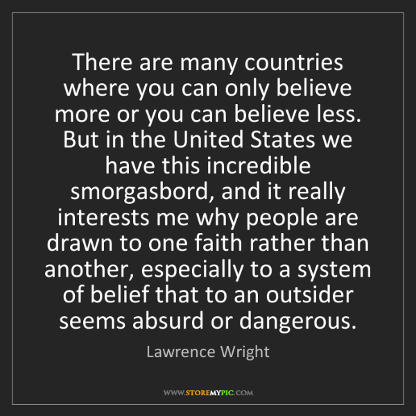 Lawrence Wright: There are many countries where you can only believe more...