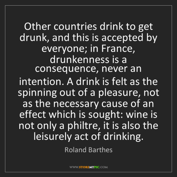 Roland Barthes: Other countries drink to get drunk, and this is accepted...