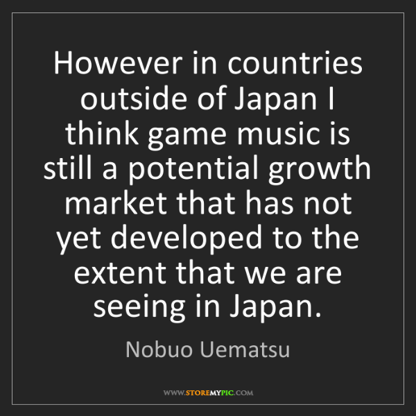 Nobuo Uematsu: However in countries outside of Japan I think game music...