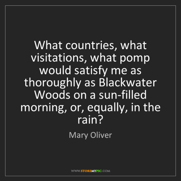 Mary Oliver: What countries, what visitations, what pomp would satisfy...