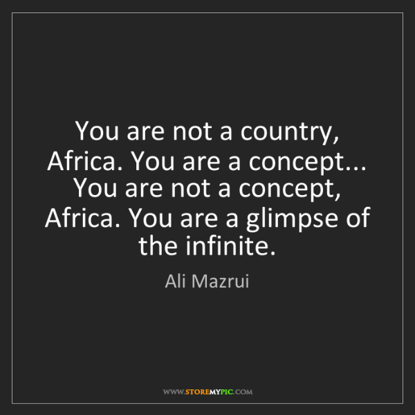 Ali Mazrui: You are not a country, Africa. You are a concept... You...