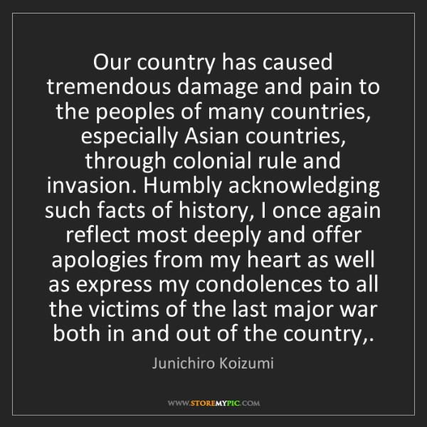 Junichiro Koizumi: Our country has caused tremendous damage and pain to...