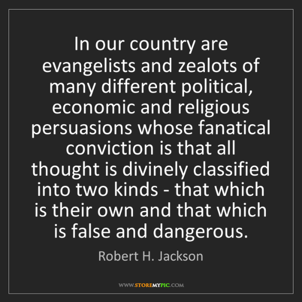 Robert H. Jackson: In our country are evangelists and zealots of many different...