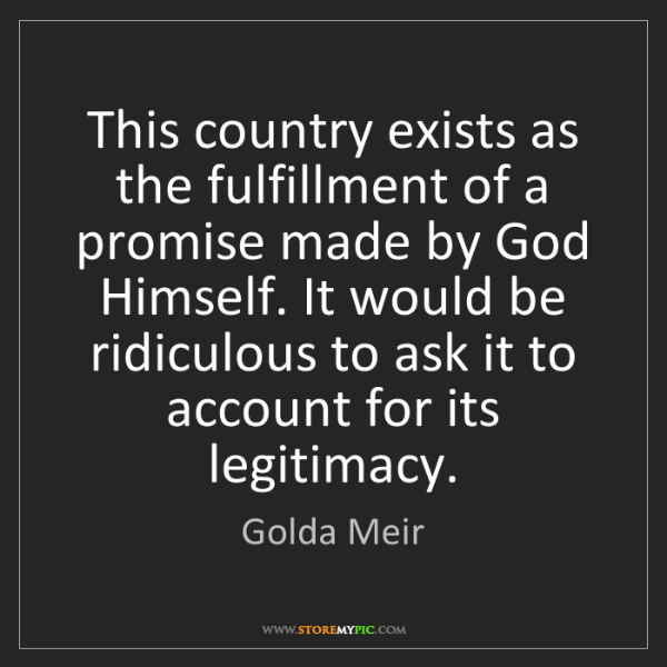 Golda Meir: This country exists as the fulfillment of a promise made...