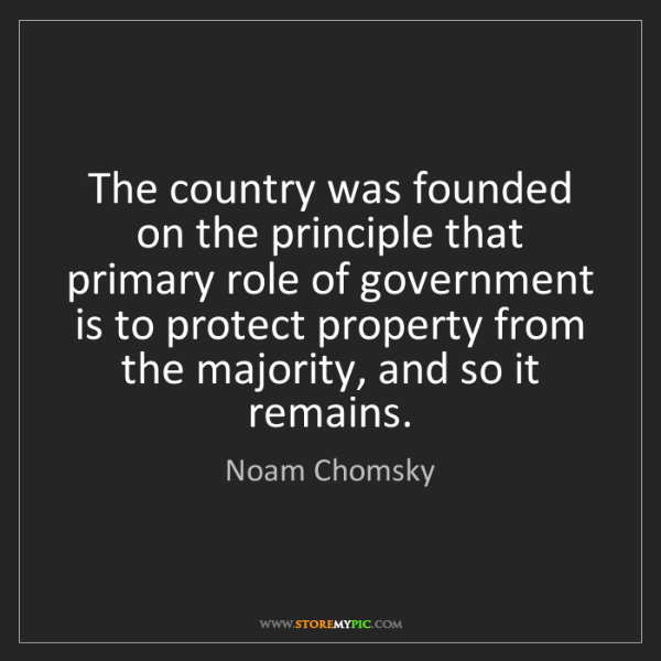 Noam Chomsky: The country was founded on the principle that primary...