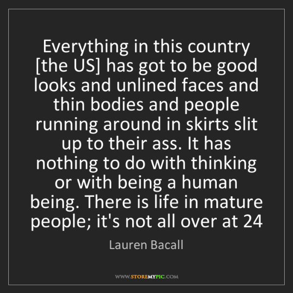 Lauren Bacall: Everything in this country [the US] has got to be good...