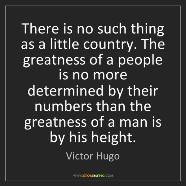 Victor Hugo: There is no such thing as a little country. The greatness...