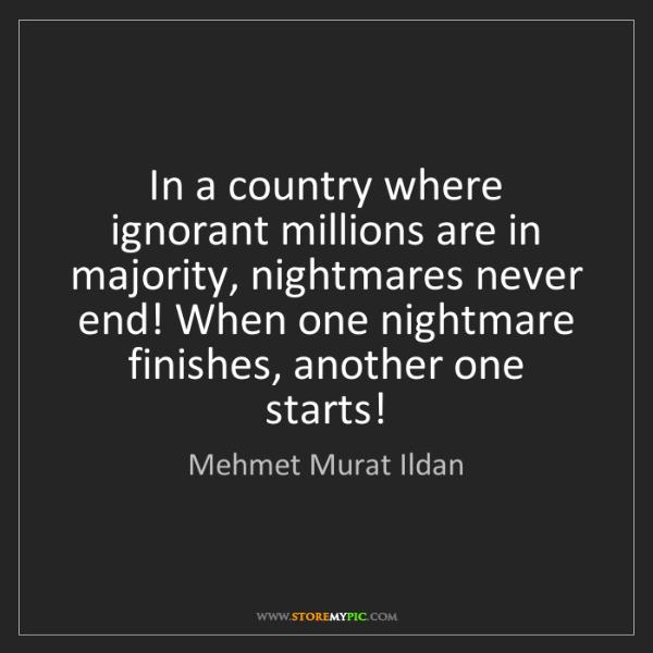 Mehmet Murat Ildan: In a country where ignorant millions are in majority,...
