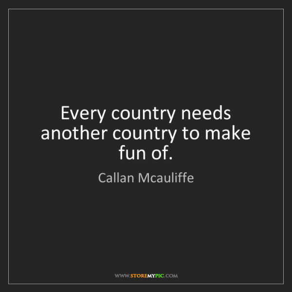Callan Mcauliffe: Every country needs another country to make fun of.