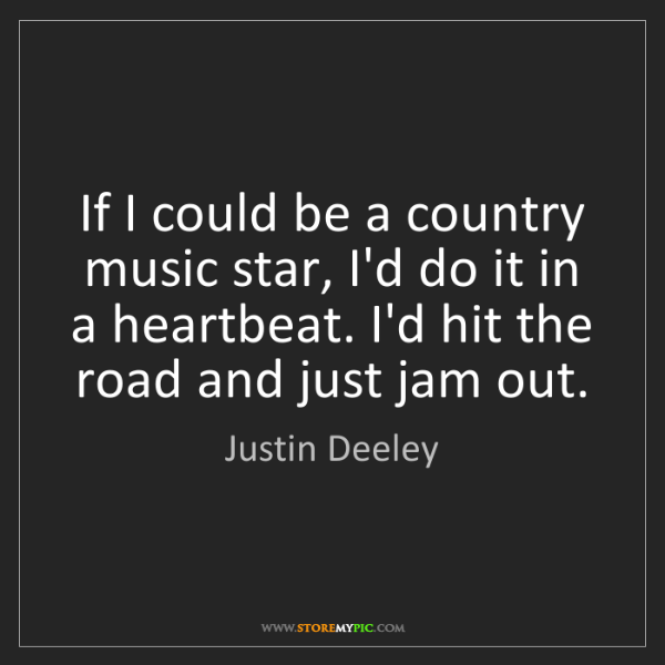Justin Deeley: If I could be a country music star, I'd do it in a heartbeat....