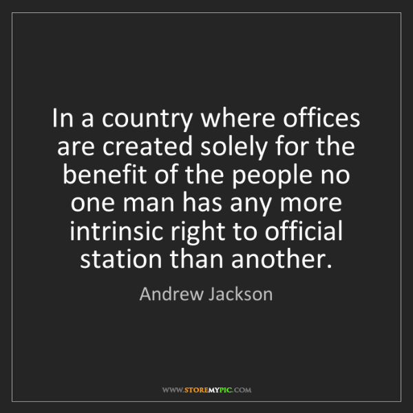 Andrew Jackson: In a country where offices are created solely for the...